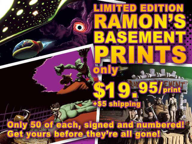 Limited Edition Ramon's Basement Prints! Just $19.95 cheap! per print and $5 shipping. Only 50 of each, signed and numbered. Get yours before they're gone!